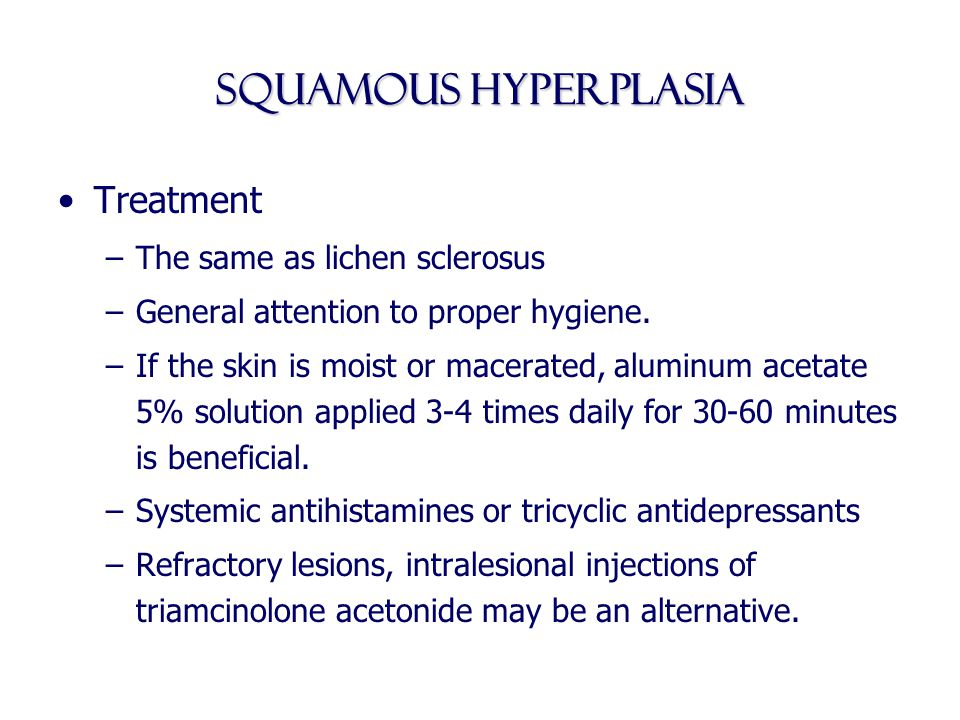 Squamous Hyperplasia Treatment –The same as lichen sclerosus –General attention to proper hygiene. –If the skin is moist or macerated, aluminum acetat