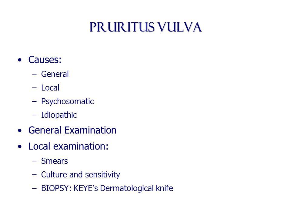 Pruritus vulva Causes: –General –Local –Psychosomatic –Idiopathic General Examination Local examination: –Smears –Culture and sensitivity –BIOPSY: KEY
