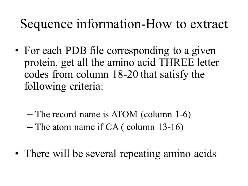 Sequence information-How to extract For each PDB file corresponding to a given protein, get all the amino acid THREE letter codes from column that satisfy the following criteria: – The record name is ATOM (column 1-6) – The atom name if CA ( column 13-16) There will be several repeating amino acids
