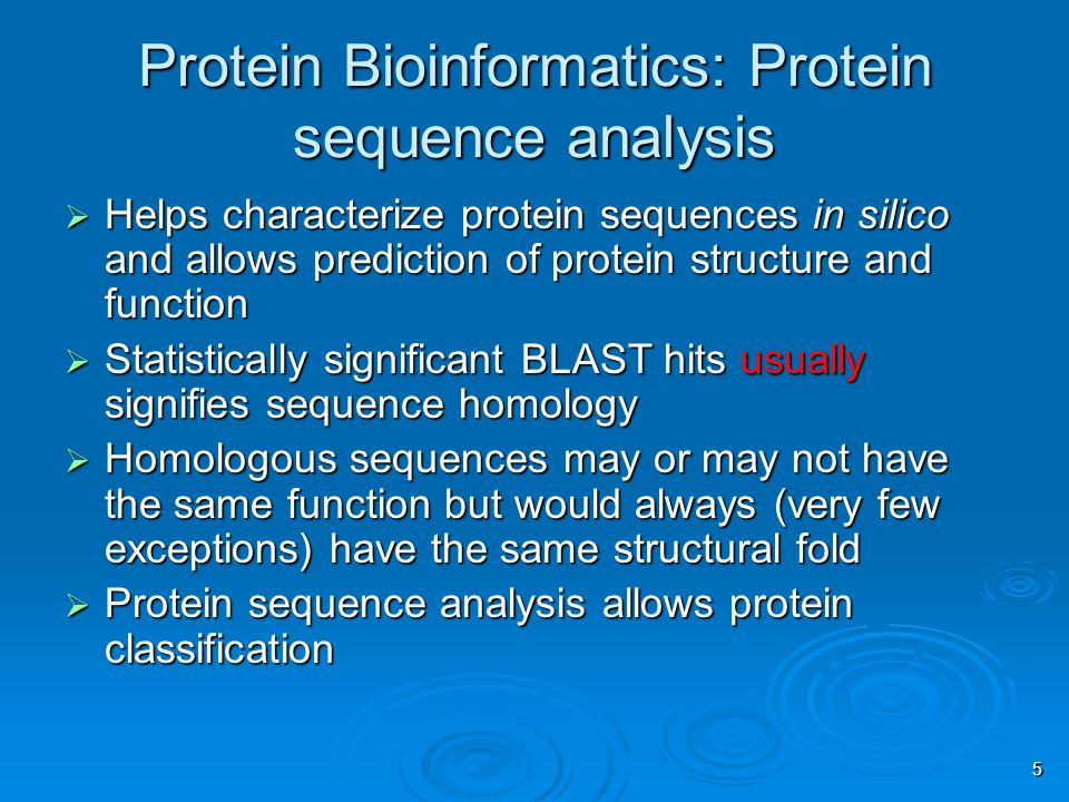 5 Protein Bioinformatics: Protein sequence analysis  Helps characterize protein sequences in silico and allows prediction of protein structure and function  Statistically significant BLAST hits usually signifies sequence homology  Homologous sequences may or may not have the same function but would always (very few exceptions) have the same structural fold  Protein sequence analysis allows protein classification