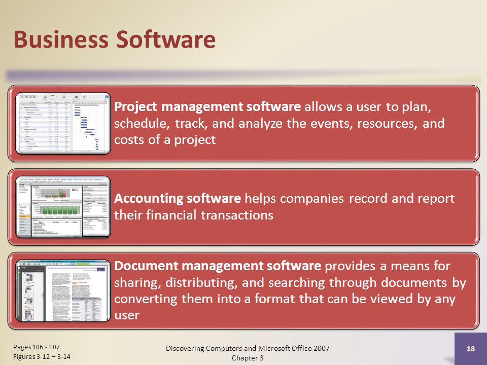 Business Software Project management software allows a user to plan, schedule, track, and analyze the events, resources, and costs of a project Accounting software helps companies record and report their financial transactions Document management software provides a means for sharing, distributing, and searching through documents by converting them into a format that can be viewed by any user 18 Pages Figures 3-12 – 3-14 Discovering Computers and Microsoft Office 2007 Chapter 3