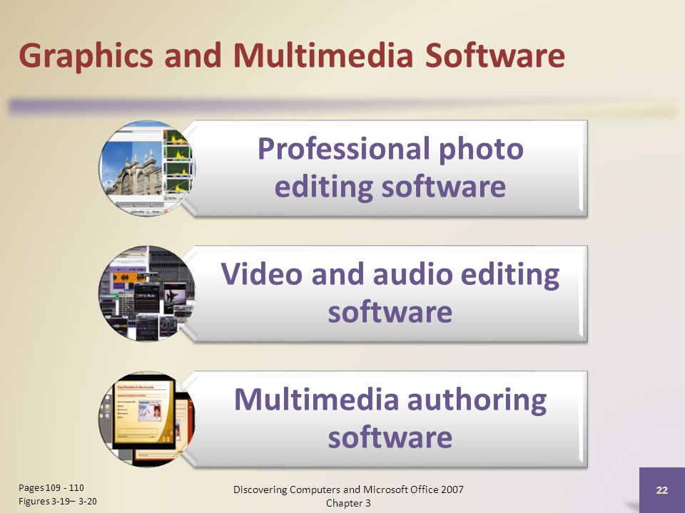 Graphics and Multimedia Software 22 Pages Figures 3-19– 3-20 Professional photo editing software Video and audio editing software Multimedia authoring software Discovering Computers and Microsoft Office 2007 Chapter 3