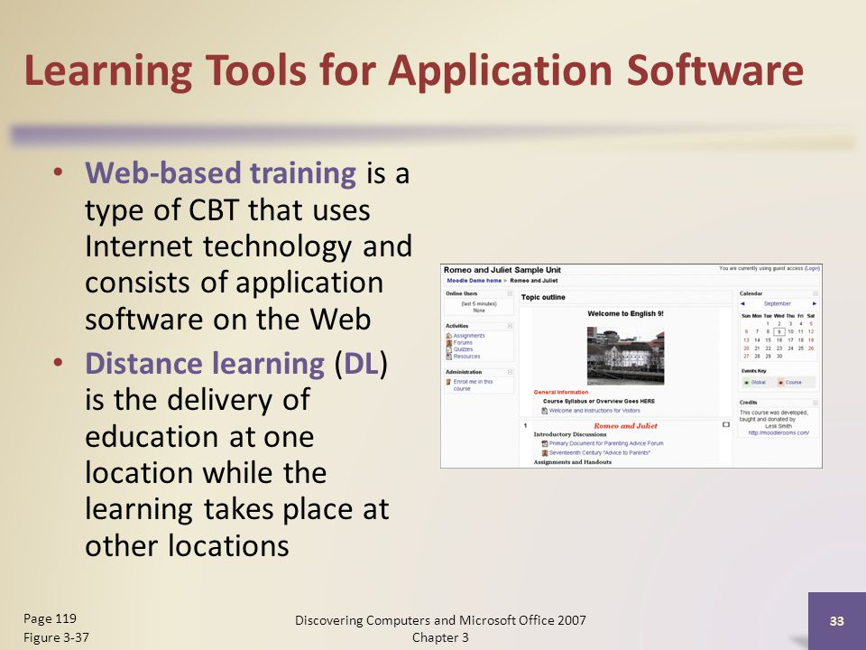 Learning Tools for Application Software Web-based training is a type of CBT that uses Internet technology and consists of application software on the Web Distance learning (DL) is the delivery of education at one location while the learning takes place at other locations 33 Page 119 Figure 3-37 Discovering Computers and Microsoft Office 2007 Chapter 3
