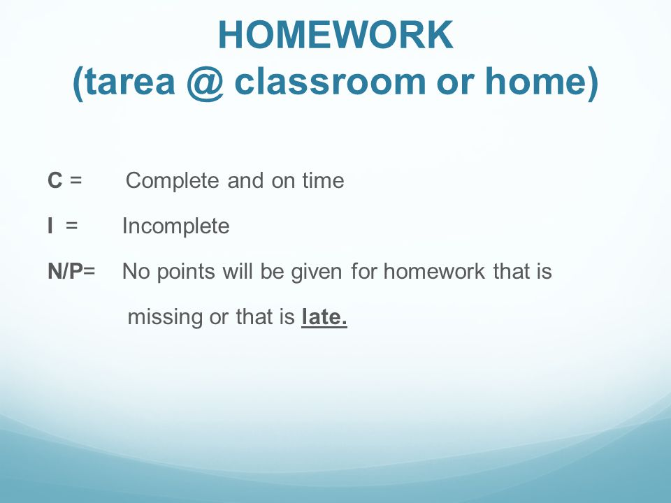 HOMEWORK classroom or home) C = Complete and on time I = Incomplete N/P= No points will be given for homework that is missing or that is late.