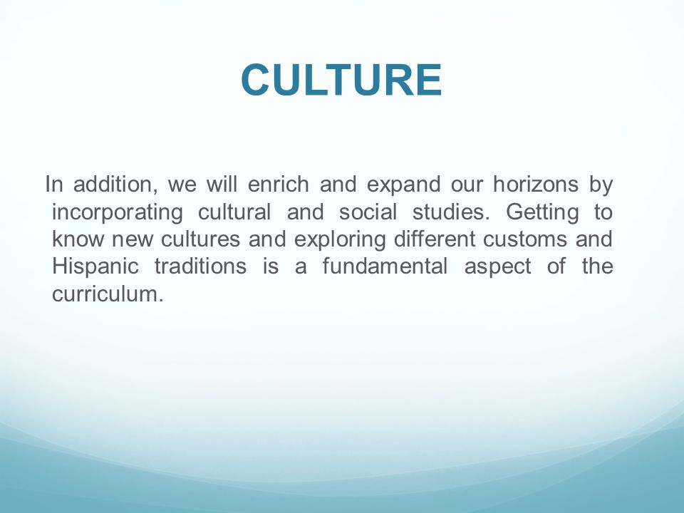 CULTURE In addition, we will enrich and expand our horizons by incorporating cultural and social studies.