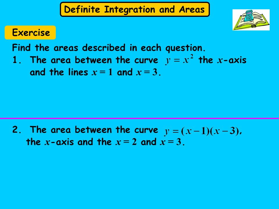 Definite Integration and Areas Exercise Find the areas described in each question.