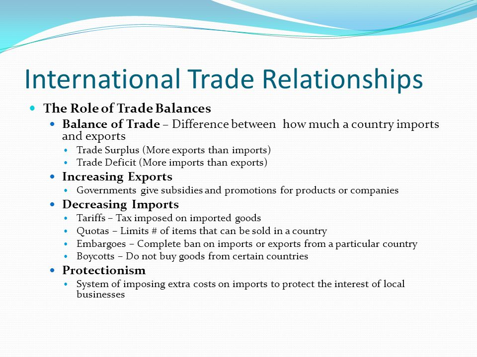 International Trade Relationships The Role of Trade Balances Balance of Trade – Difference between how much a country imports and exports Trade Surplus (More exports than imports) Trade Deficit (More imports than exports) Increasing Exports Governments give subsidies and promotions for products or companies Decreasing Imports Tariffs – Tax imposed on imported goods Quotas – Limits # of items that can be sold in a country Embargoes – Complete ban on imports or exports from a particular country Boycotts – Do not buy goods from certain countries Protectionism System of imposing extra costs on imports to protect the interest of local businesses