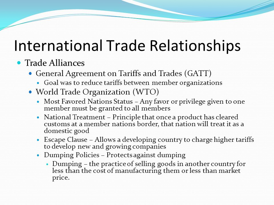 International Trade Relationships Trade Alliances General Agreement on Tariffs and Trades (GATT) Goal was to reduce tariffs between member organizations World Trade Organization (WTO) Most Favored Nations Status – Any favor or privilege given to one member must be granted to all members National Treatment – Principle that once a product has cleared customs at a member nations border, that nation will treat it as a domestic good Escape Clause – Allows a developing country to charge higher tariffs to develop new and growing companies Dumping Policies – Protects against dumping Dumping – the practice of selling goods in another country for less than the cost of manufacturing them or less than market price.