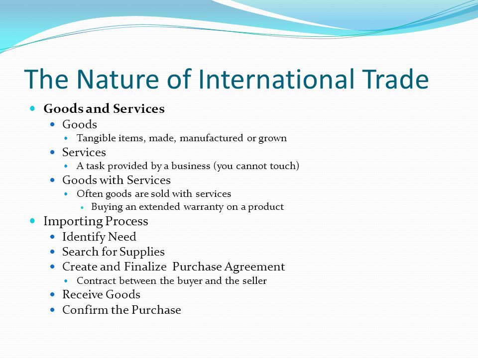 The Nature of International Trade Goods and Services Goods Tangible items, made, manufactured or grown Services A task provided by a business (you cannot touch) Goods with Services Often goods are sold with services Buying an extended warranty on a product Importing Process Identify Need Search for Supplies Create and Finalize Purchase Agreement Contract between the buyer and the seller Receive Goods Confirm the Purchase