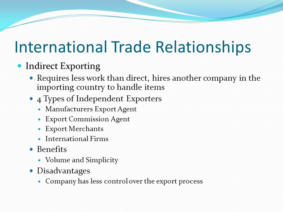 International Trade Relationships Indirect Exporting Requires less work than direct, hires another company in the importing country to handle items 4 Types of Independent Exporters Manufacturers Export Agent Export Commission Agent Export Merchants International Firms Benefits Volume and Simplicity Disadvantages Company has less control over the export process