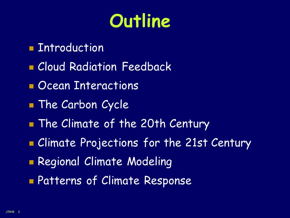 JTH15 2 Outline Introduction Cloud Radiation Feedback Ocean Interactions The Carbon Cycle The Climate of the 20th Century Climate Projections for the 21st Century Regional Climate Modeling Patterns of Climate Response