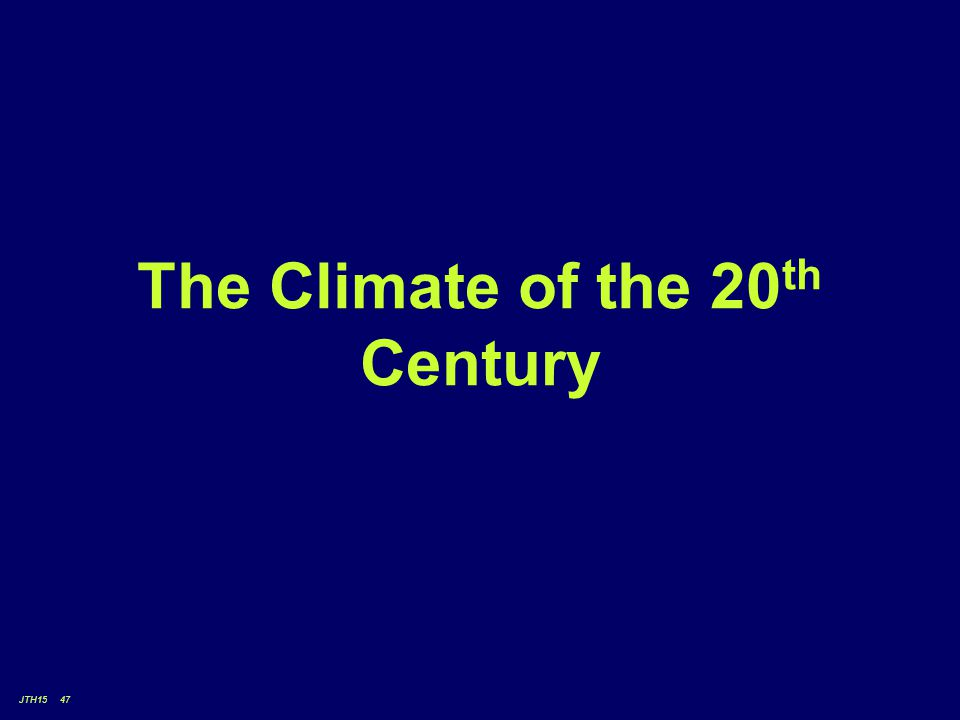 JTH15 47 The Climate of the 20 th Century