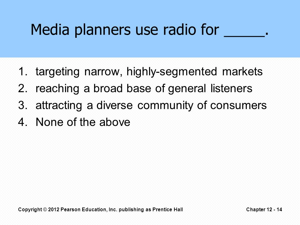 1.targeting narrow, highly-segmented markets 2.reaching a broad base of general listeners 3.attracting a diverse community of consumers 4.None of the above Media planners use radio for _____.