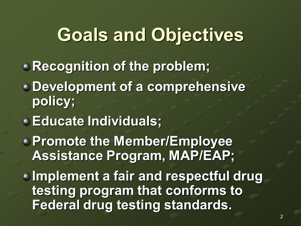 2 Goals and Objectives Recognition of the problem; Development of a comprehensive policy; Educate Individuals; Promote the Member/Employee Assistance Program, MAP/EAP; Implement a fair and respectful drug testing program that conforms to Federal drug testing standards.