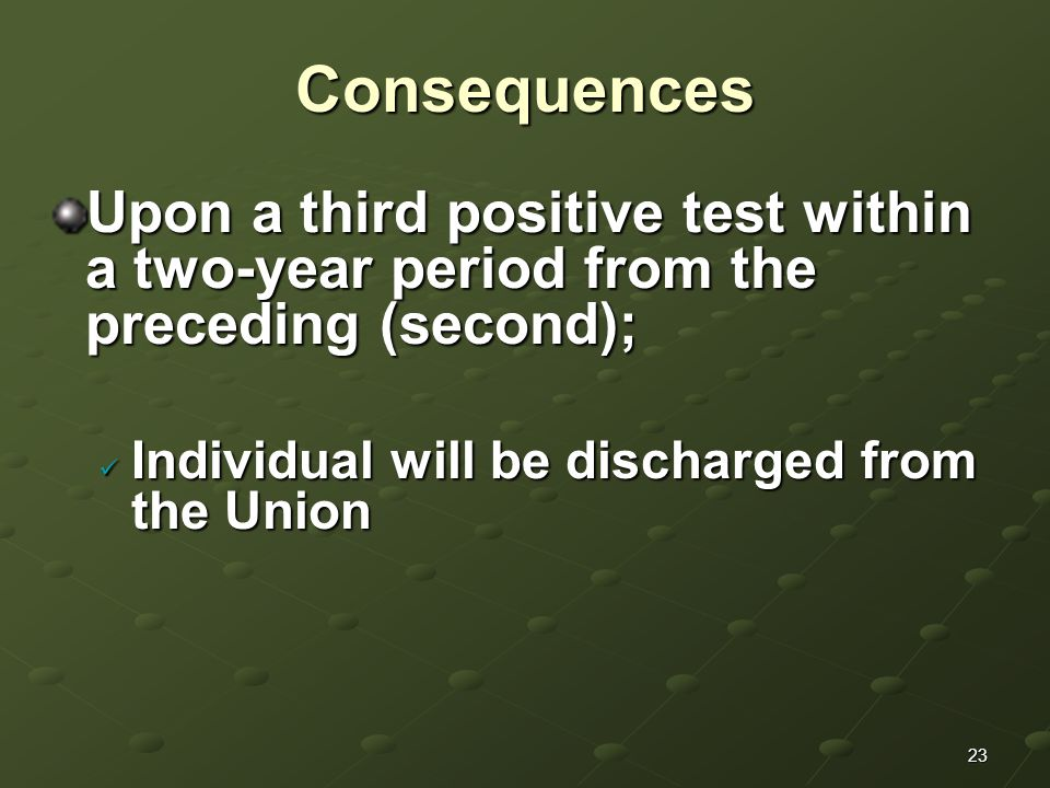 23Consequences Upon a third positive test within a two-year period from the preceding (second); Individual will be discharged from the Union Individual will be discharged from the Union