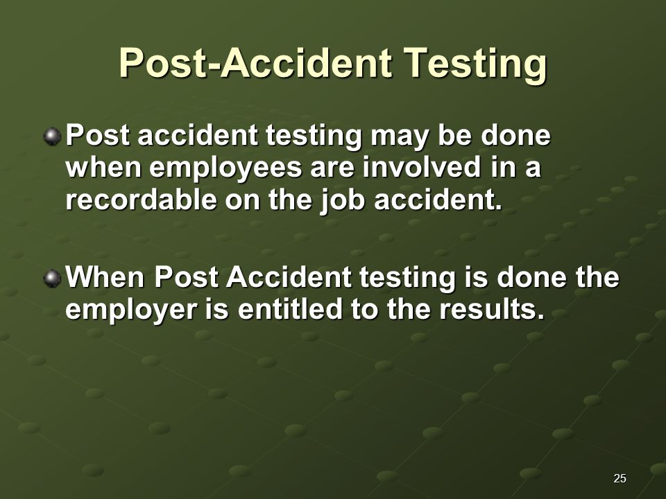 25 Post-Accident Testing Post accident testing may be done when employees are involved in a recordable on the job accident.