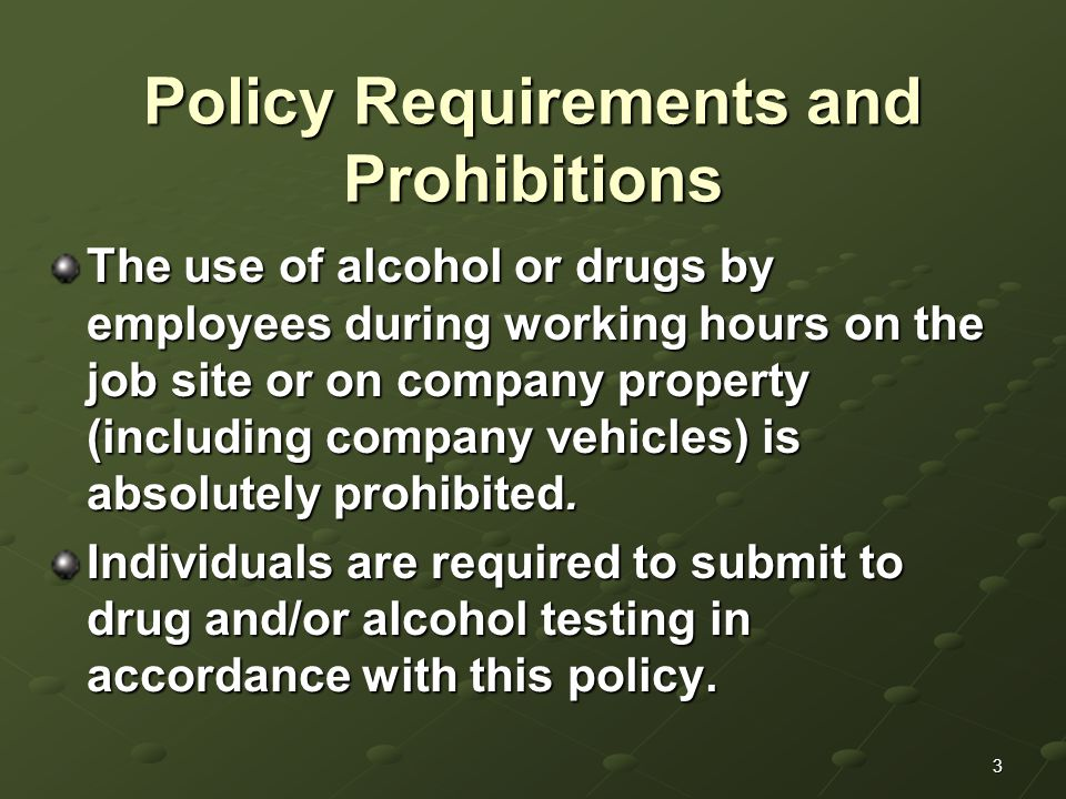 3 Policy Requirements and Prohibitions The use of alcohol or drugs by employees during working hours on the job site or on company property (including company vehicles) is absolutely prohibited.