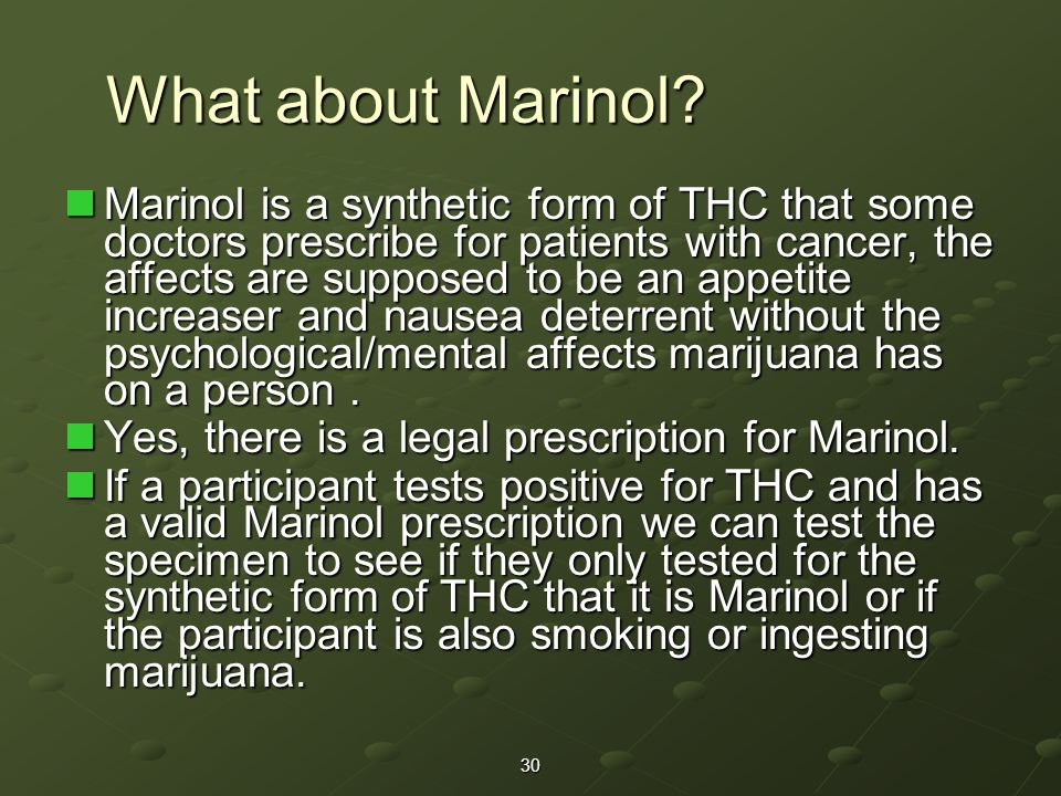 Marinol is a synthetic form of THC that some doctors prescribe for patients with cancer, the affects are supposed to be an appetite increaser and nausea deterrent without the psychological/mental affects marijuana has on a person.