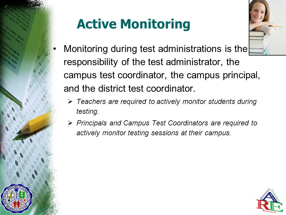 Active Monitoring Monitoring during test administrations is the responsibility of the test administrator, the campus test coordinator, the campus principal, and the district test coordinator.