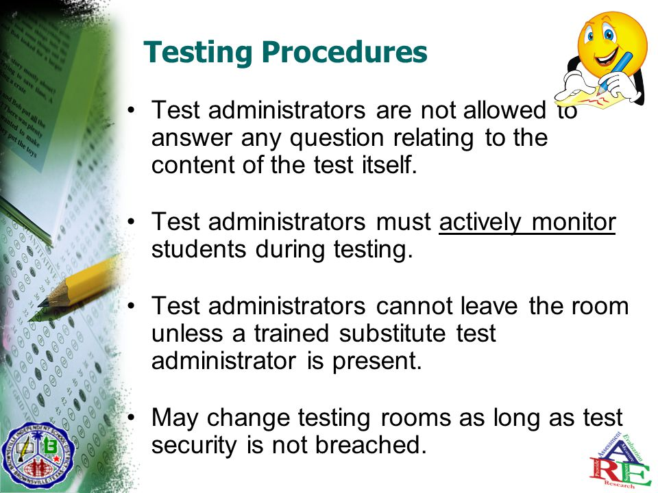 Testing Procedures Test administrators are not allowed to answer any question relating to the content of the test itself.
