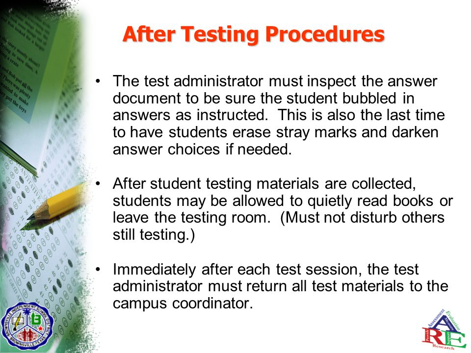 After Testing Procedures The test administrator must inspect the answer document to be sure the student bubbled in answers as instructed.