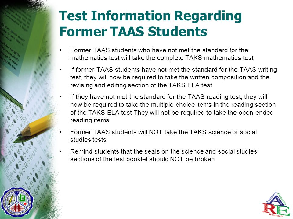Test Information Regarding Former TAAS Students Former TAAS students who have not met the standard for the mathematics test will take the complete TAKS mathematics test If former TAAS students have not met the standard for the TAAS writing test, they will now be required to take the written composition and the revising and editing section of the TAKS ELA test If they have not met the standard for the TAAS reading test, they will now be required to take the multiple-choice items in the reading section of the TAKS ELA test They will not be required to take the open-ended reading items Former TAAS students will NOT take the TAKS science or social studies tests Remind students that the seals on the science and social studies sections of the test booklet should NOT be broken