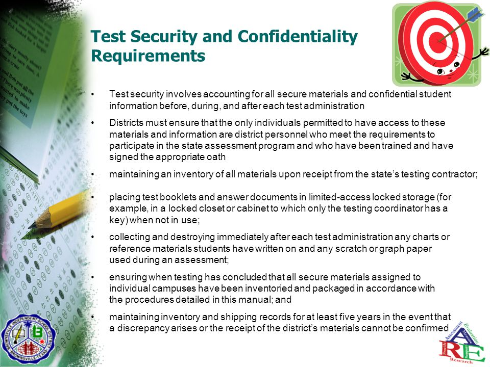 Test Security and Confidentiality Requirements Test security involves accounting for all secure materials and confidential student information before, during, and after each test administration Districts must ensure that the only individuals permitted to have access to these materials and information are district personnel who meet the requirements to participate in the state assessment program and who have been trained and have signed the appropriate oath maintaining an inventory of all materials upon receipt from the state's testing contractor; placing test booklets and answer documents in limited-access locked storage (for example, in a locked closet or cabinet to which only the testing coordinator has a key) when not in use; collecting and destroying immediately after each test administration any charts or reference materials students have written on and any scratch or graph paper used during an assessment; ensuring when testing has concluded that all secure materials assigned to individual campuses have been inventoried and packaged in accordance with the procedures detailed in this manual; and maintaining inventory and shipping records for at least five years in the event that a discrepancy arises or the receipt of the district's materials cannot be confirmed