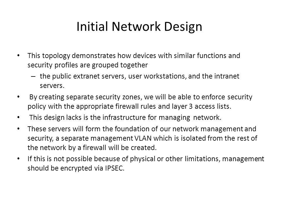 Initial Network Design This topology demonstrates how devices with similar functions and security profiles are grouped together – the public extranet servers, user workstations, and the intranet servers.