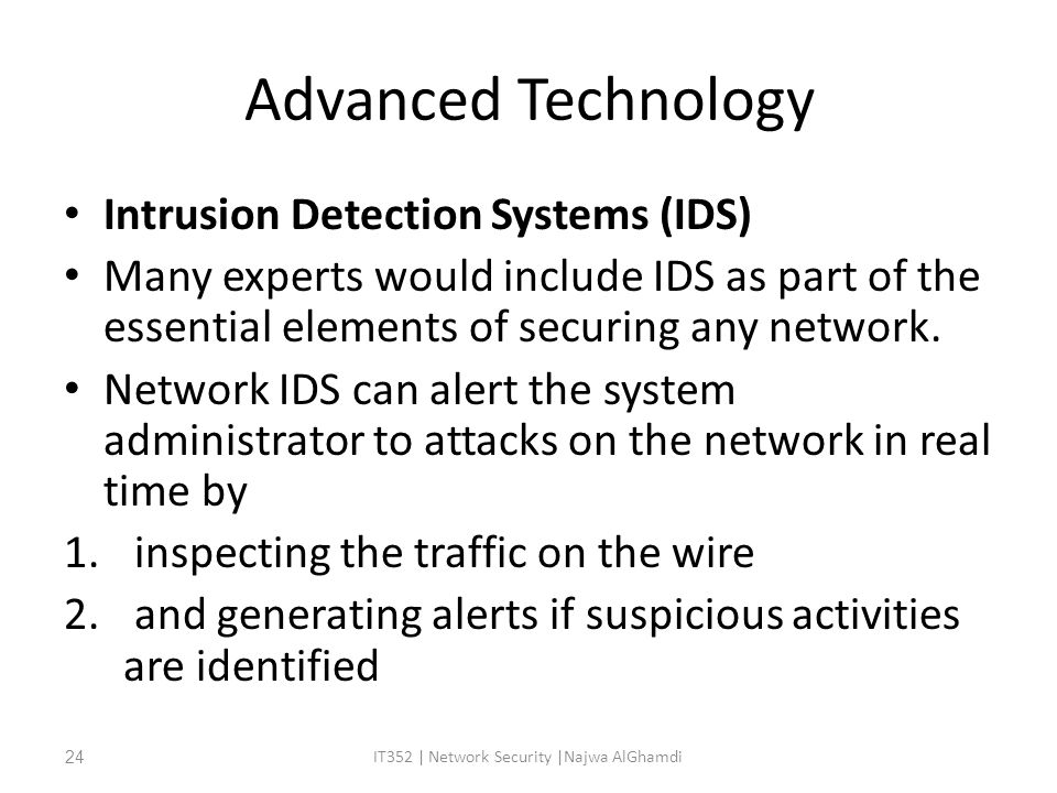 Advanced Technology Intrusion Detection Systems (IDS) Many experts would include IDS as part of the essential elements of securing any network.