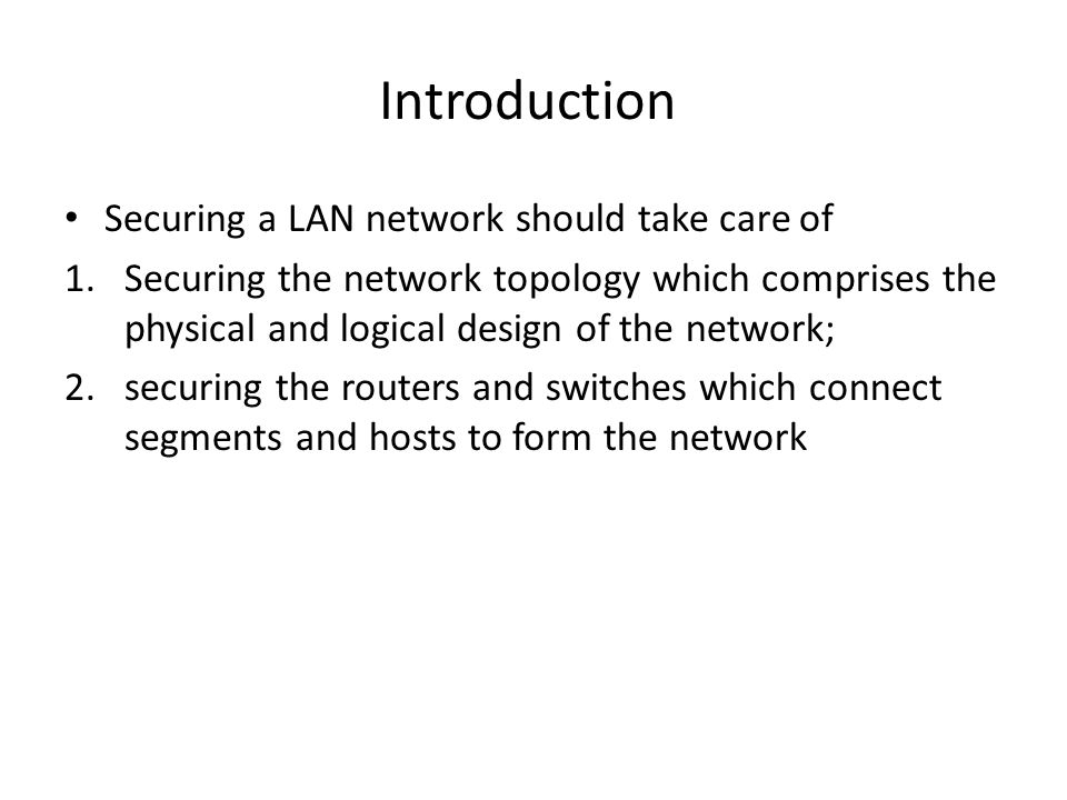 Introduction Securing a LAN network should take care of 1.Securing the network topology which comprises the physical and logical design of the network; 2.securing the routers and switches which connect segments and hosts to form the network