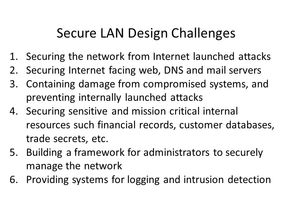 Secure LAN Design Challenges 1.Securing the network from Internet launched attacks 2.Securing Internet facing web, DNS and mail servers 3.Containing damage from compromised systems, and preventing internally launched attacks 4.Securing sensitive and mission critical internal resources such financial records, customer databases, trade secrets, etc.