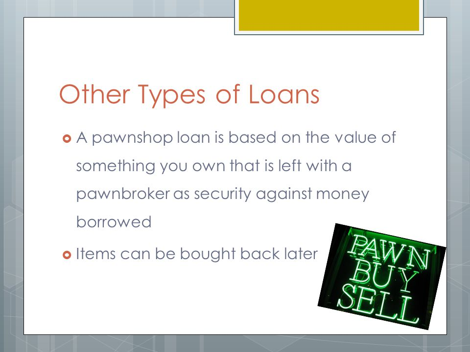 Other Types of Loans  A pawnshop loan is based on the value of something you own that is left with a pawnbroker as security against money borrowed  Items can be bought back later