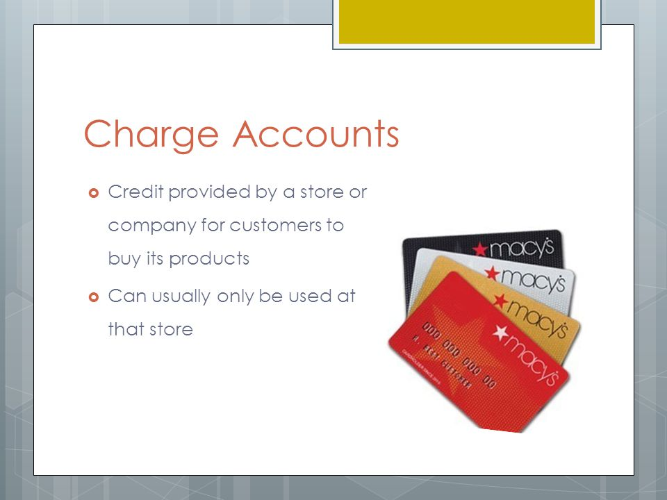 Charge Accounts  Credit provided by a store or company for customers to buy its products  Can usually only be used at that store