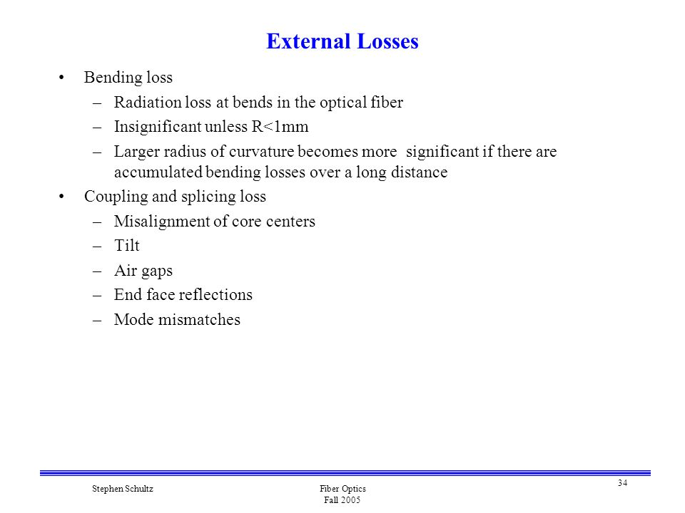 34 Stephen SchultzFiber Optics Fall 2005 External Losses Bending loss –Radiation loss at bends in the optical fiber –Insignificant unless R<1mm –Larger radius of curvature becomes more significant if there are accumulated bending losses over a long distance Coupling and splicing loss –Misalignment of core centers –Tilt –Air gaps –End face reflections –Mode mismatches