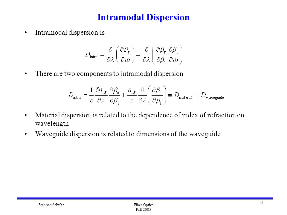 44 Stephen SchultzFiber Optics Fall 2005 Intramodal Dispersion Intramodal dispersion is There are two components to intramodal dispersion Material dispersion is related to the dependence of index of refraction on wavelength Waveguide dispersion is related to dimensions of the waveguide