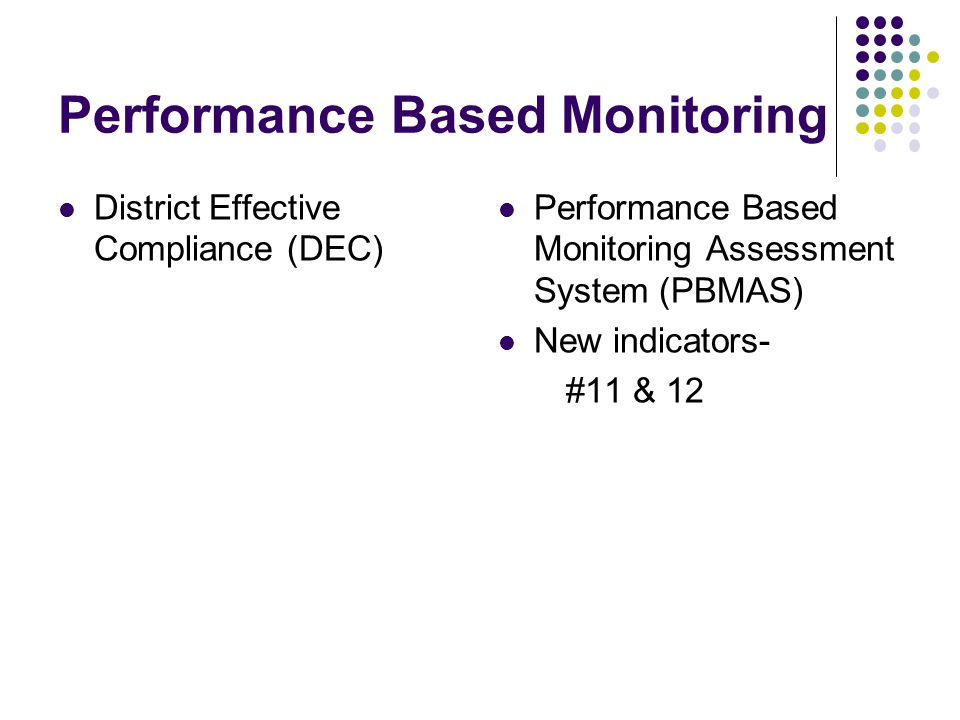 Performance Based Monitoring District Effective Compliance (DEC) Performance Based Monitoring Assessment System (PBMAS) New indicators- #11 & 12