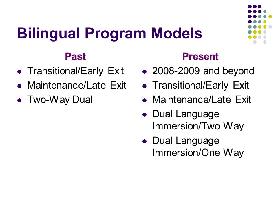 Bilingual Program Models Past Transitional/Early Exit Maintenance/Late Exit Two-Way DualPresent and beyond Transitional/Early Exit Maintenance/Late Exit Dual Language Immersion/Two Way Dual Language Immersion/One Way