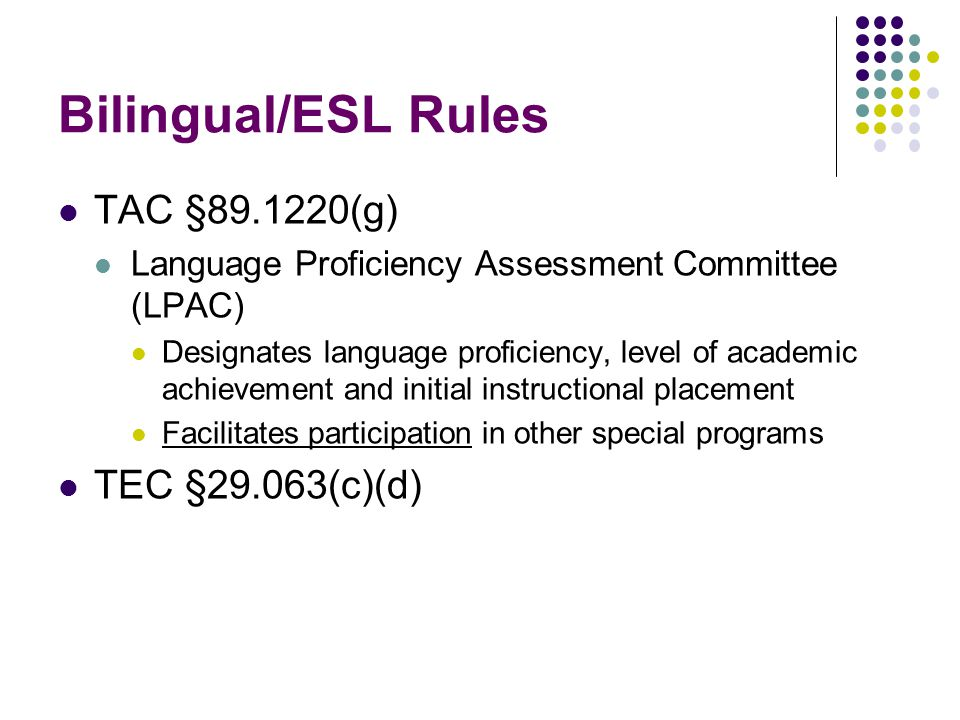 Bilingual/ESL Rules TAC § (g) Language Proficiency Assessment Committee (LPAC) Designates language proficiency, level of academic achievement and initial instructional placement Facilitates participation in other special programs TEC §29.063(c)(d)