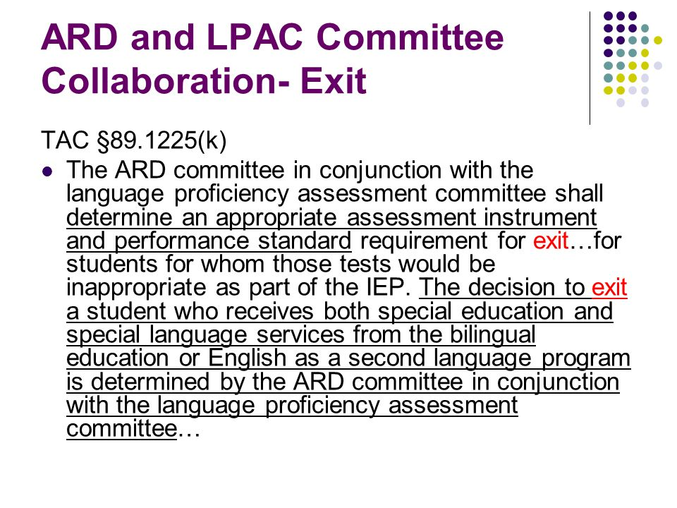 ARD and LPAC Committee Collaboration- Exit TAC § (k) The ARD committee in conjunction with the language proficiency assessment committee shall determine an appropriate assessment instrument and performance standard requirement for exit…for students for whom those tests would be inappropriate as part of the IEP.