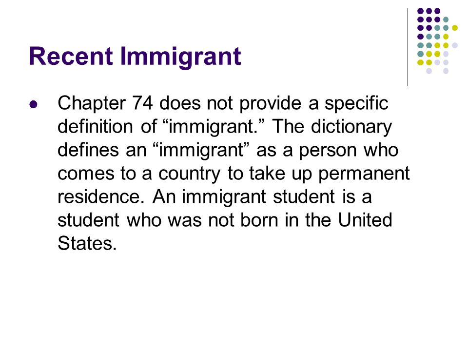Recent Immigrant Chapter 74 does not provide a specific definition of immigrant. The dictionary defines an immigrant as a person who comes to a country to take up permanent residence.