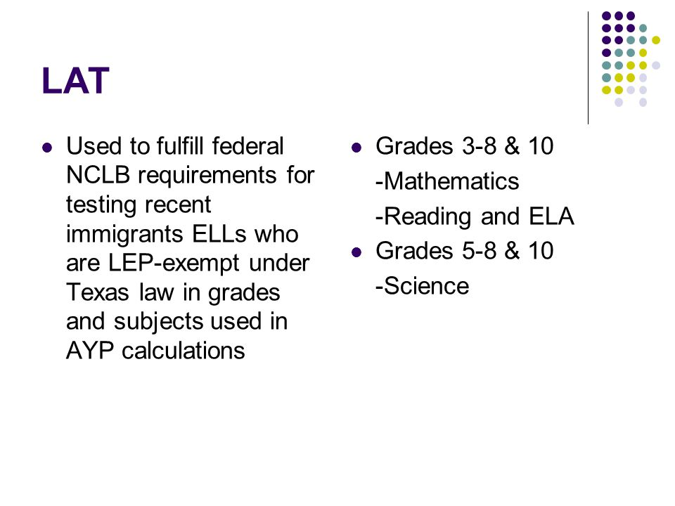 LAT Used to fulfill federal NCLB requirements for testing recent immigrants ELLs who are LEP-exempt under Texas law in grades and subjects used in AYP calculations Grades 3-8 & 10 -Mathematics -Reading and ELA Grades 5-8 & 10 -Science