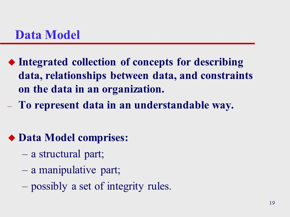 19 Data Model u Integrated collection of concepts for describing data, relationships between data, and constraints on the data in an organization.