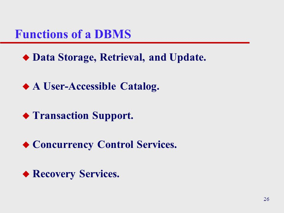 26 Functions of a DBMS u Data Storage, Retrieval, and Update.