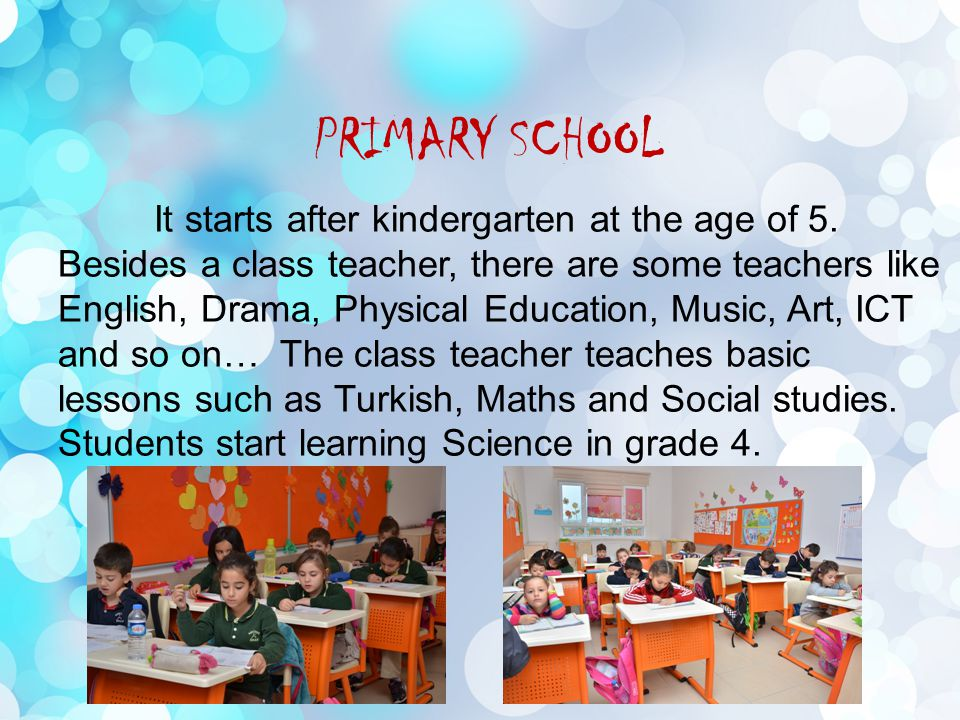 PRIMARY SCHOOL It starts after kindergarten at the age of 5.