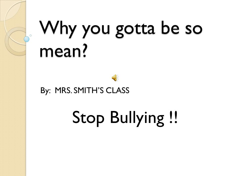 Why you gotta be so mean By: MRS. SMITH'S CLASS Stop Bullying !!
