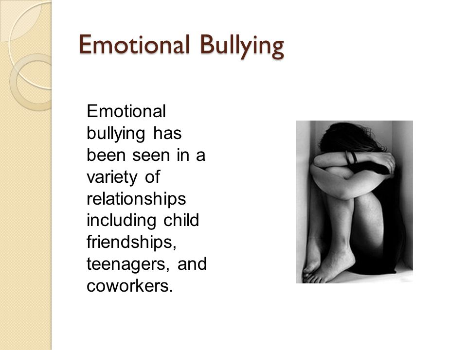 Emotional Bullying Emotional bullying has been seen in a variety of relationships including child friendships, teenagers, and coworkers.