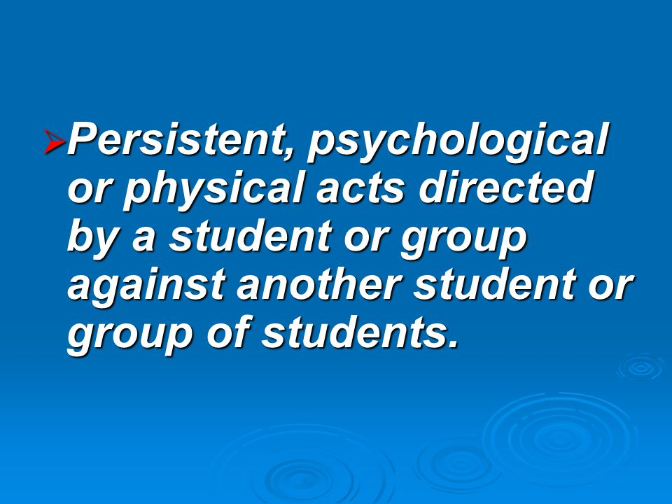  Persistent, psychological or physical acts directed by a student or group against another student or group of students.