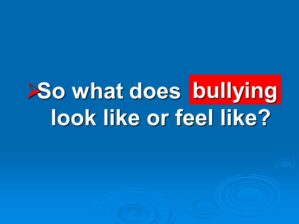  So what does look like or feel like bullying