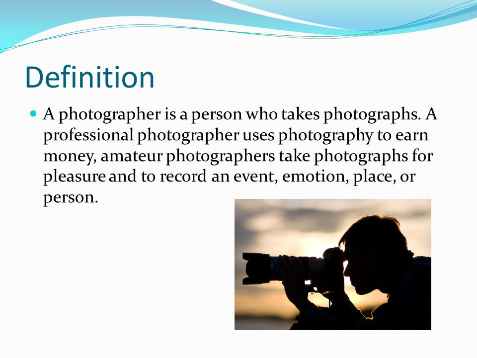 Definition A photographer is a person who takes photographs.