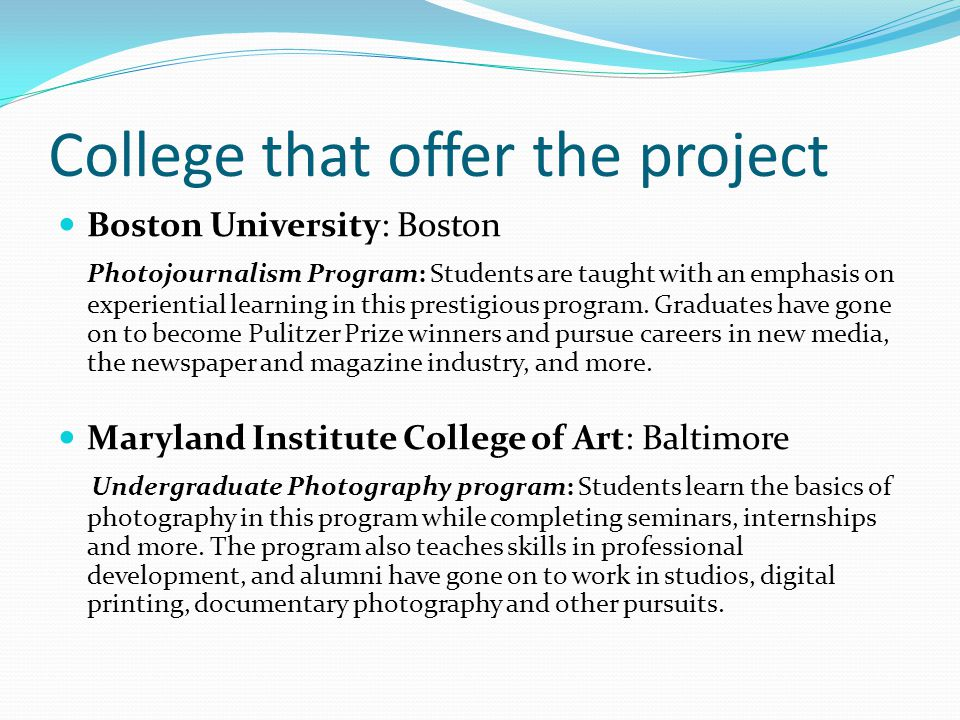 College that offer the project Boston University: Boston Photojournalism Program: Students are taught with an emphasis on experiential learning in this prestigious program.